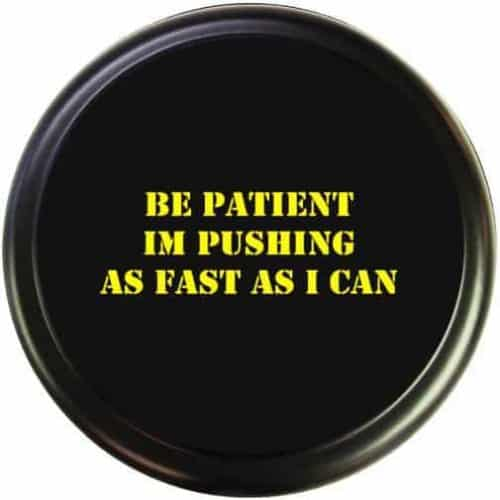Be Patient, I'm Pushing As Fast As I Can
